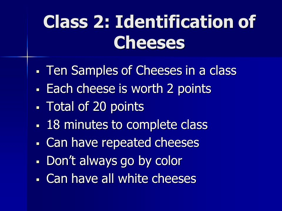 Class 2: Identification of Cheeses Ten Samples of Cheeses in a class Ten Samples of Cheeses in a class Each cheese is worth 2 points Each cheese is worth 2 points Total of 20 points Total of 20 points 18 minutes to complete class 18 minutes to complete class Can have repeated cheeses Can have repeated cheeses Dont always go by color Dont always go by color Can have all white cheeses Can have all white cheeses