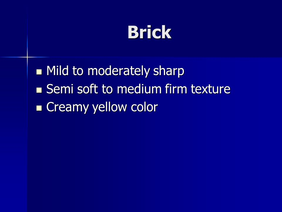 Brick Mild to moderately sharp Mild to moderately sharp Semi soft to medium firm texture Semi soft to medium firm texture Creamy yellow color Creamy yellow color