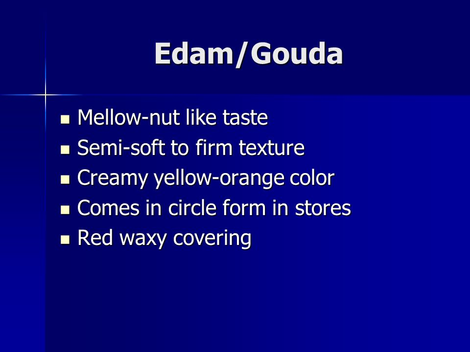 Edam/Gouda Mellow-nut like taste Mellow-nut like taste Semi-soft to firm texture Semi-soft to firm texture Creamy yellow-orange color Creamy yellow-orange color Comes in circle form in stores Comes in circle form in stores Red waxy covering Red waxy covering