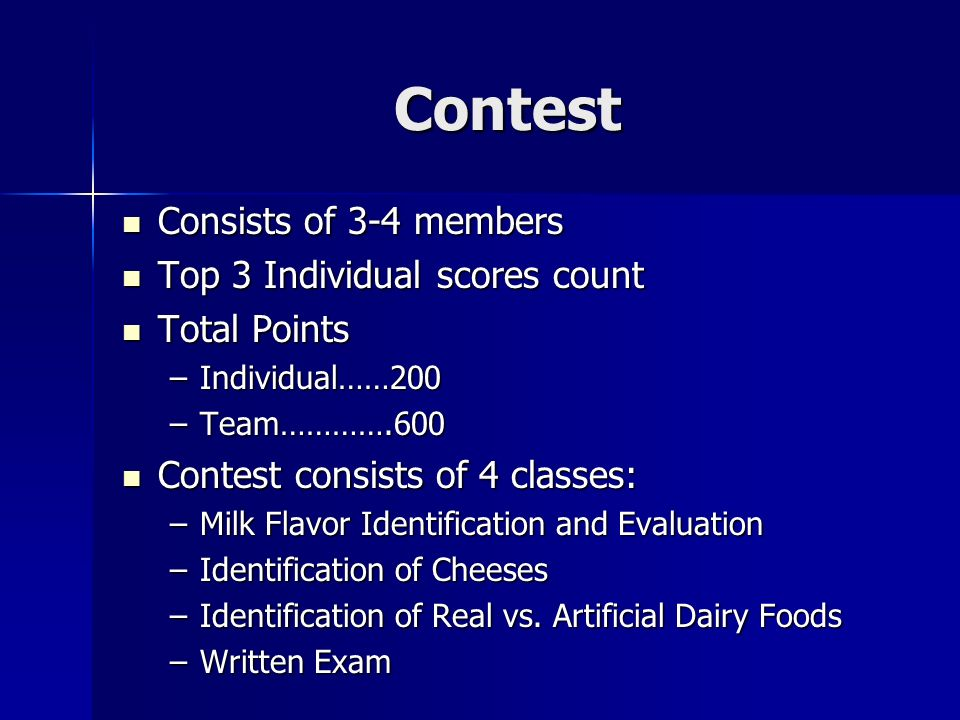 Contest Consists of 3-4 members Consists of 3-4 members Top 3 Individual scores count Top 3 Individual scores count Total Points Total Points –Individual……200 –Team………….600 Contest consists of 4 classes: Contest consists of 4 classes: –Milk Flavor Identification and Evaluation –Identification of Cheeses –Identification of Real vs.