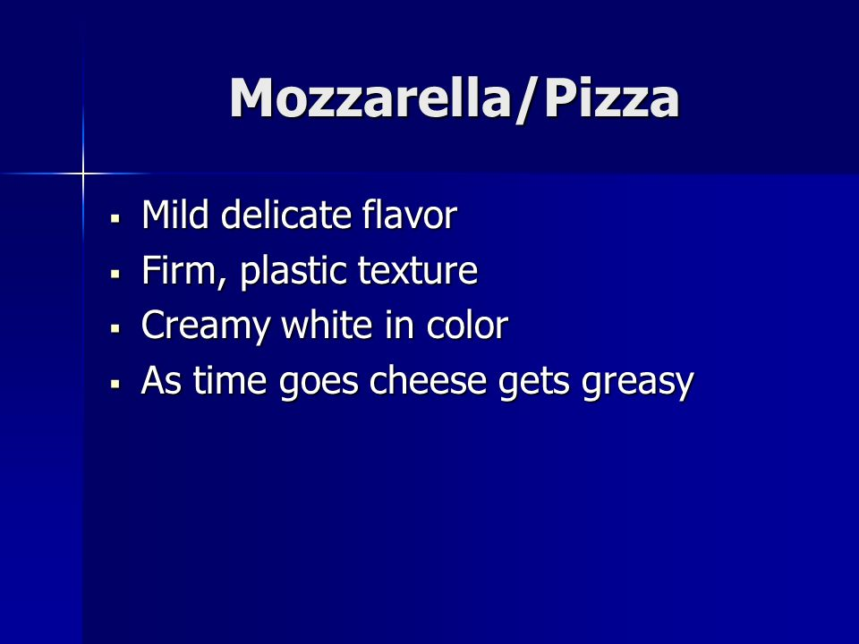 Mozzarella/Pizza Mild delicate flavor Mild delicate flavor Firm, plastic texture Firm, plastic texture Creamy white in color Creamy white in color As time goes cheese gets greasy As time goes cheese gets greasy