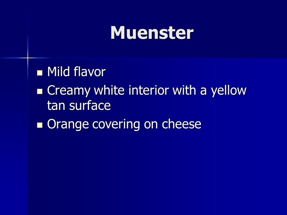 Muenster Mild flavor Mild flavor Creamy white interior with a yellow tan surface Creamy white interior with a yellow tan surface Orange covering on cheese Orange covering on cheese