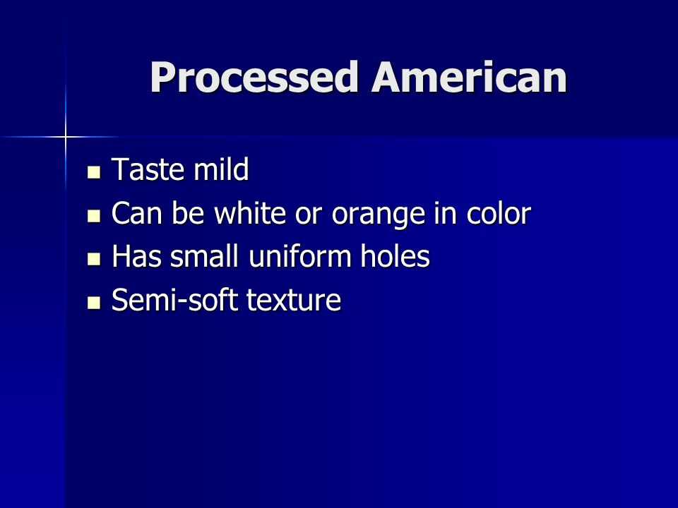 Processed American Taste mild Taste mild Can be white or orange in color Can be white or orange in color Has small uniform holes Has small uniform holes Semi-soft texture Semi-soft texture