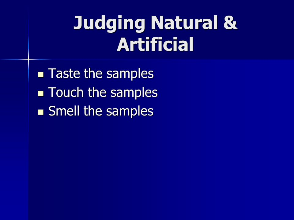 Judging Natural & Artificial Taste the samples Taste the samples Touch the samples Touch the samples Smell the samples Smell the samples