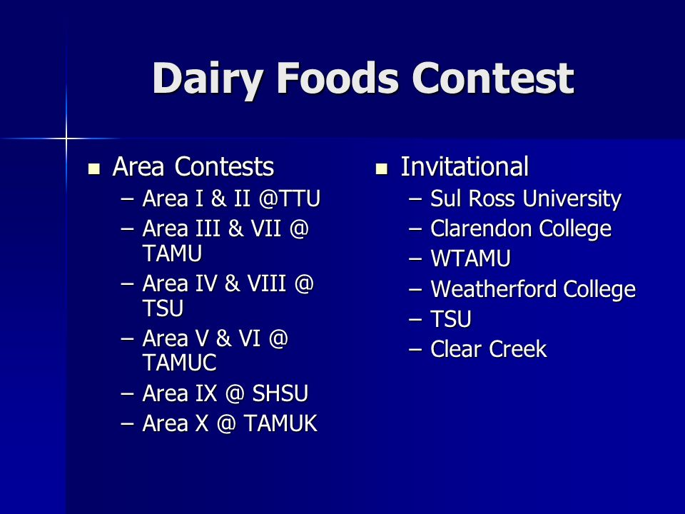 Dairy Foods Contest Area Contests Area Contests –Area I & –Area III & TAMU –Area IV & TSU –Area V & TAMUC –Area SHSU –Area TAMUK Invitational Invitational –Sul Ross University –Clarendon College –WTAMU –Weatherford College –TSU –Clear Creek
