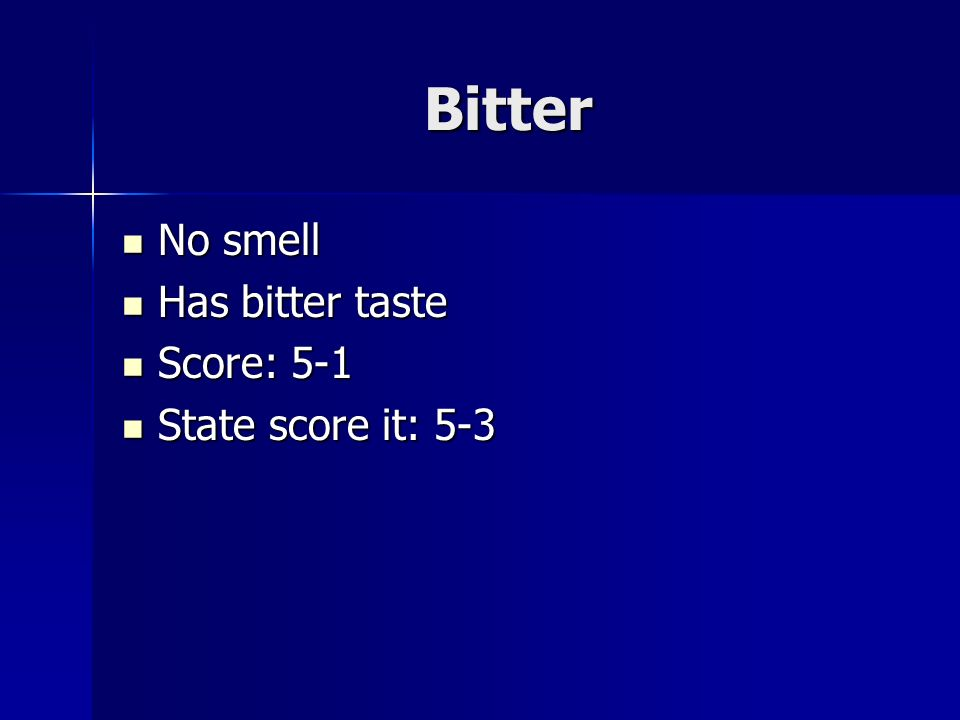 Bitter No smell No smell Has bitter taste Has bitter taste Score: 5-1 Score: 5-1 State score it: 5-3 State score it: 5-3