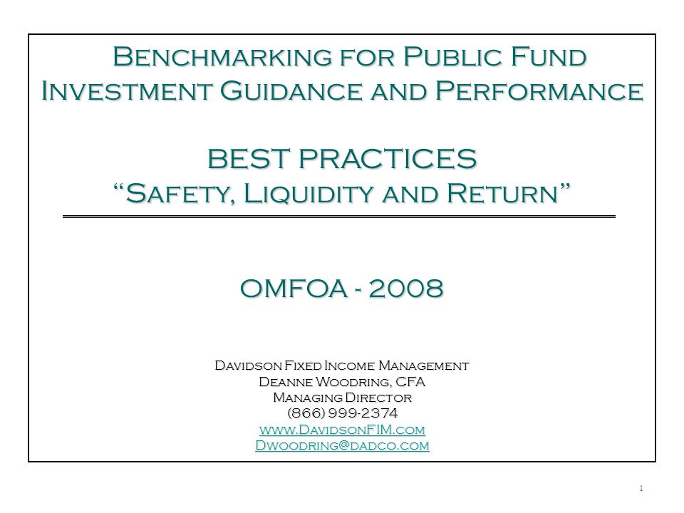 1 Davidson Fixed Income Management Deanne Woodring, CFA Managing Director (866) Benchmarking for Public Fund Investment Guidance and Performance Benchmarking for Public Fund Investment Guidance and Performance BEST PRACTICES Safety, Liquidity and Return OMFOA