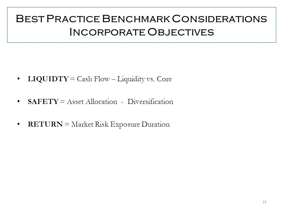 13 Best Practice Benchmark Considerations Incorporate Objectives LIQUIDTY = Cash Flow – Liquidity vs.