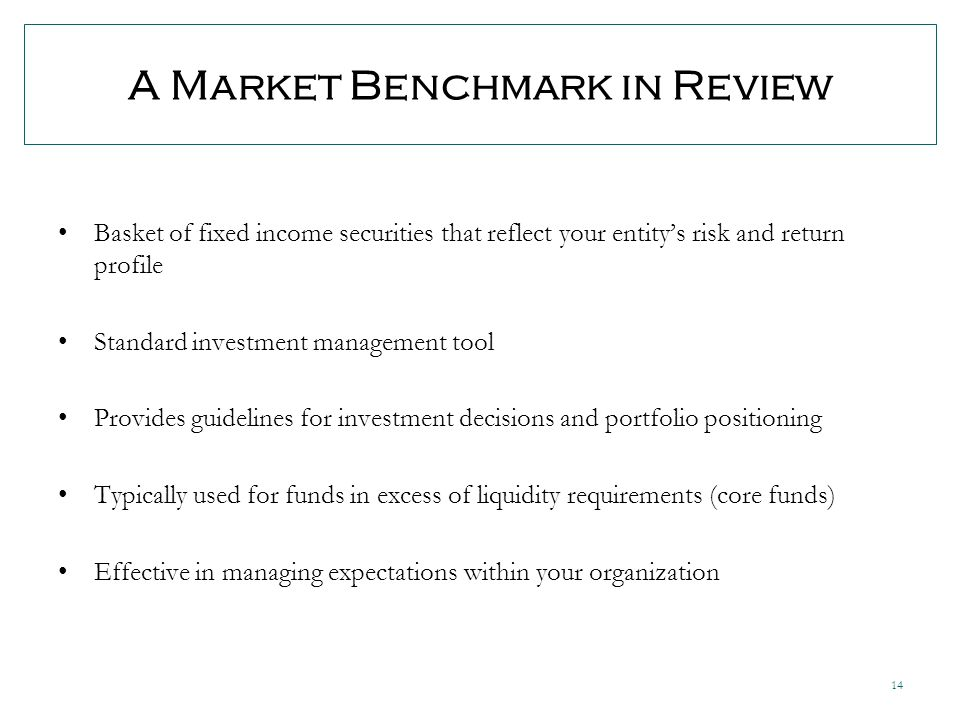 14 A Market Benchmark in Review Basket of fixed income securities that reflect your entitys risk and return profile Standard investment management tool Provides guidelines for investment decisions and portfolio positioning Typically used for funds in excess of liquidity requirements (core funds) Effective in managing expectations within your organization