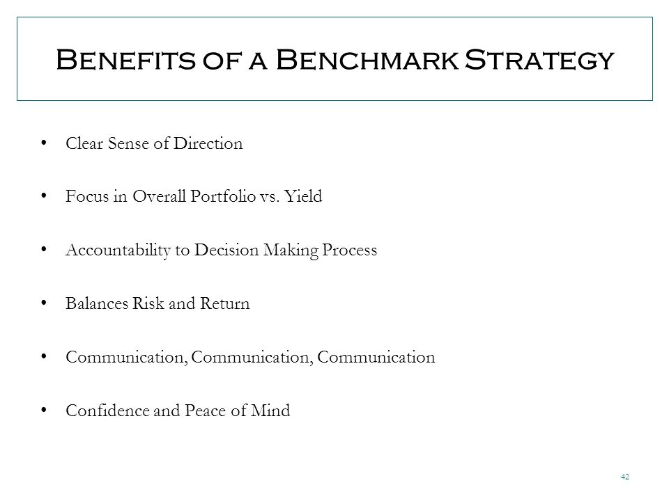 42 Benefits of a Benchmark Strategy Clear Sense of Direction Focus in Overall Portfolio vs.