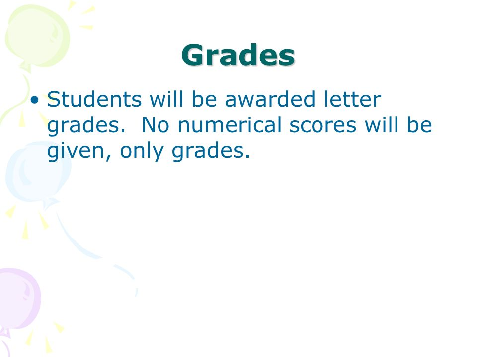 Grades Students will be awarded letter grades. No numerical scores will be given, only grades.
