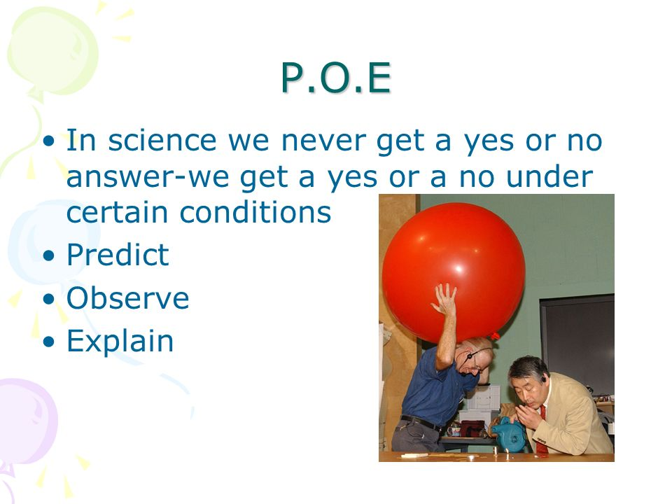 P.O.E In science we never get a yes or no answer-we get a yes or a no under certain conditions Predict Observe Explain