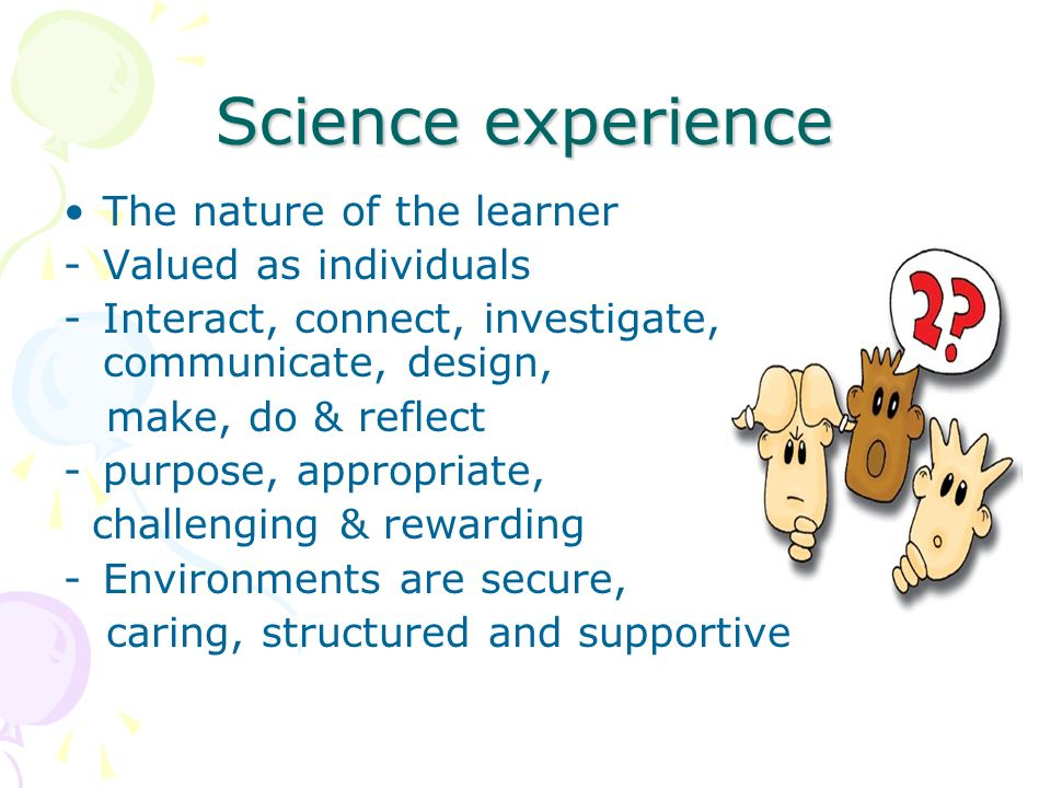 Science experience The nature of the learner -Valued as individuals -Interact, connect, investigate, communicate, design, make, do & reflect -purpose, appropriate, challenging & rewarding -Environments are secure, caring, structured and supportive