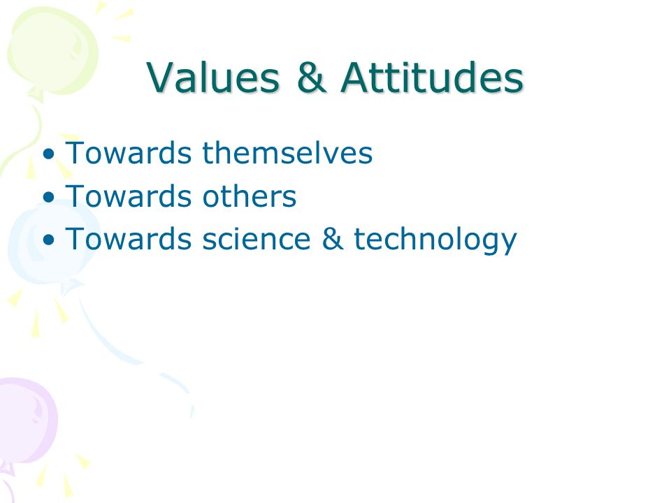 Values & Attitudes Towards themselves Towards others Towards science & technology