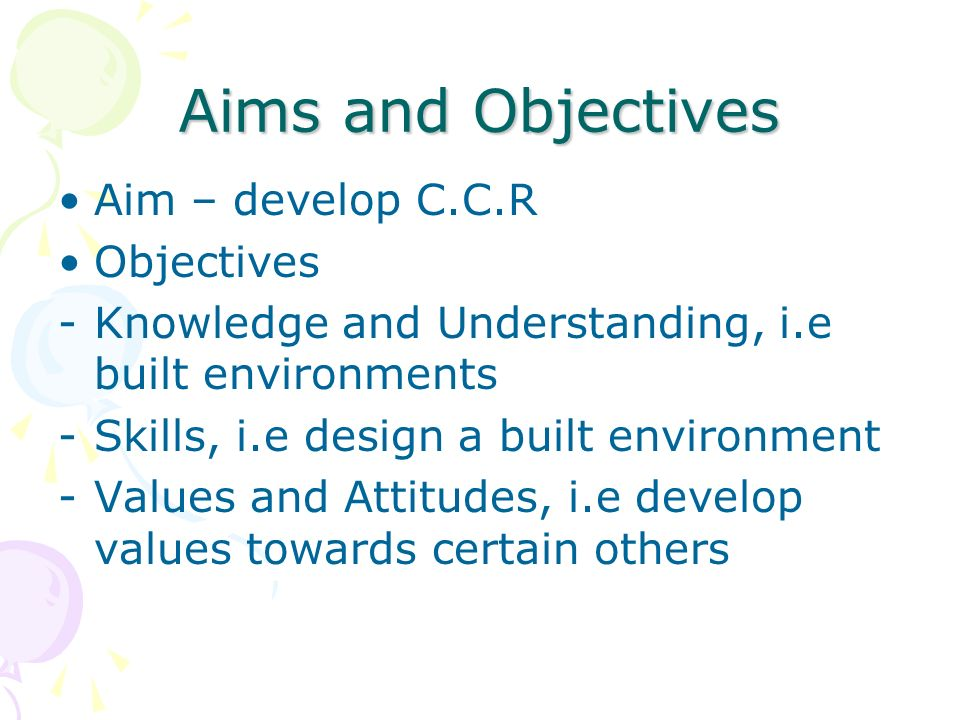 Aims and Objectives Aim – develop C.C.R Objectives -Knowledge and Understanding, i.e built environments -Skills, i.e design a built environment -Values and Attitudes, i.e develop values towards certain others