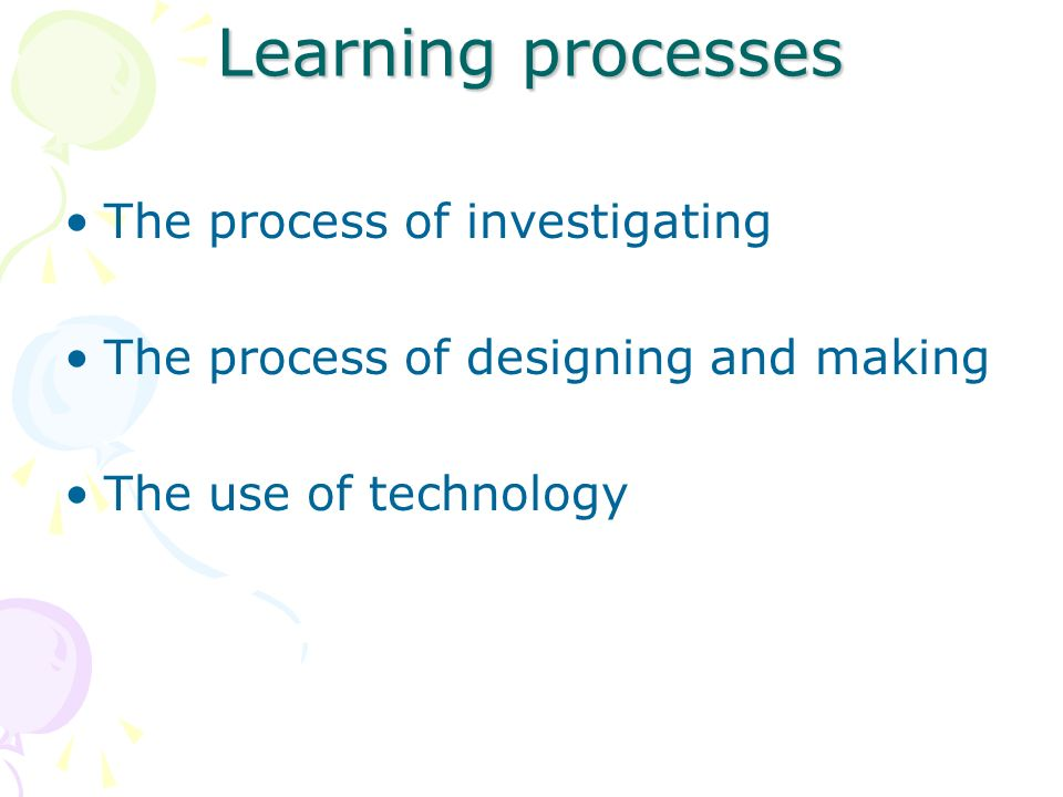 Learning processes The process of investigating The process of designing and making The use of technology