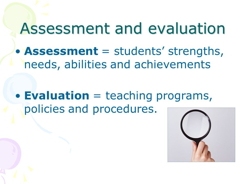 Assessment and evaluation Assessment = students strengths, needs, abilities and achievements Evaluation = teaching programs, policies and procedures.