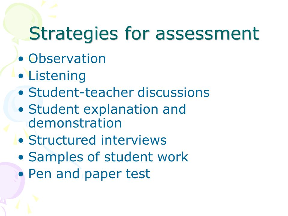 Strategies for assessment Observation Listening Student-teacher discussions Student explanation and demonstration Structured interviews Samples of student work Pen and paper test