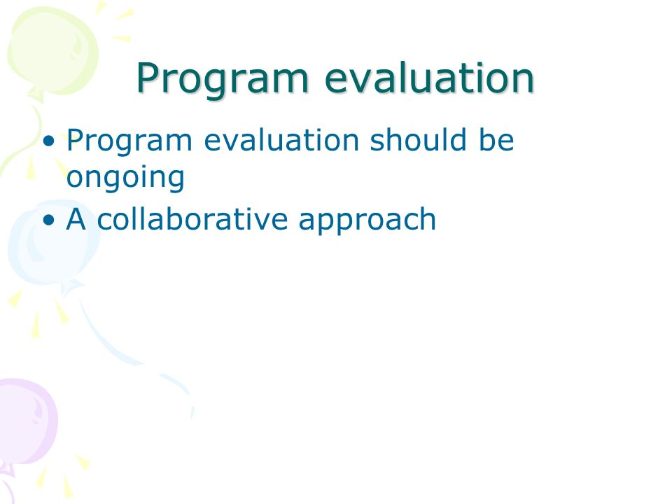 Program evaluation Program evaluation should be ongoing A collaborative approach