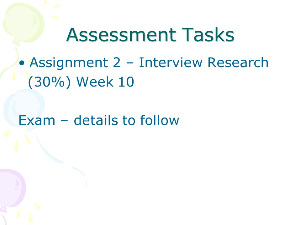 Assessment Tasks Assignment 2 – Interview Research (30%) Week 10 Exam – details to follow