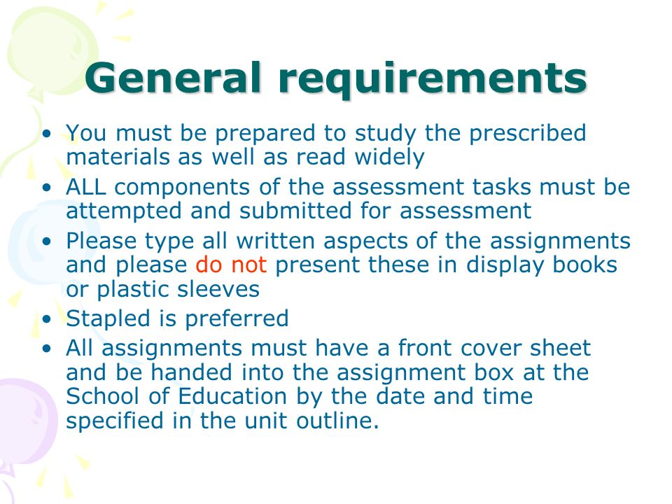 General requirements You must be prepared to study the prescribed materials as well as read widely ALL components of the assessment tasks must be attempted and submitted for assessment Please type all written aspects of the assignments and please do not present these in display books or plastic sleeves Stapled is preferred All assignments must have a front cover sheet and be handed into the assignment box at the School of Education by the date and time specified in the unit outline.