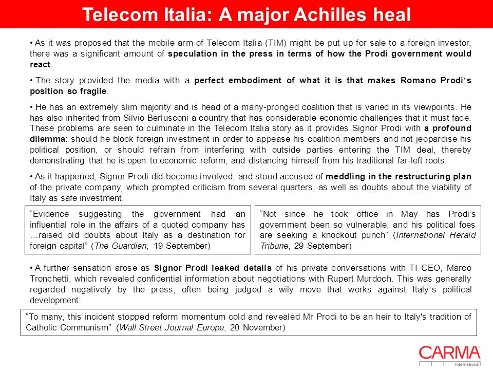 Telecom Italia: A major Achilles heal I As it was proposed that the mobile arm of Telecom Italia (TIM) might be put up for sale to a foreign investor, there was a significant amount of speculation in the press in terms of how the Prodi government would react.