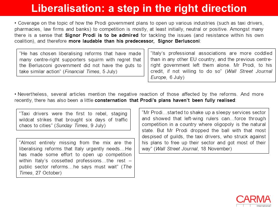 Liberalisation: a step in the right direction I Coverage on the topic of how the Prodi government plans to open up various industries (such as taxi drivers, pharmacies, law firms and banks) to competition is mostly, at least initially, neutral or positive.