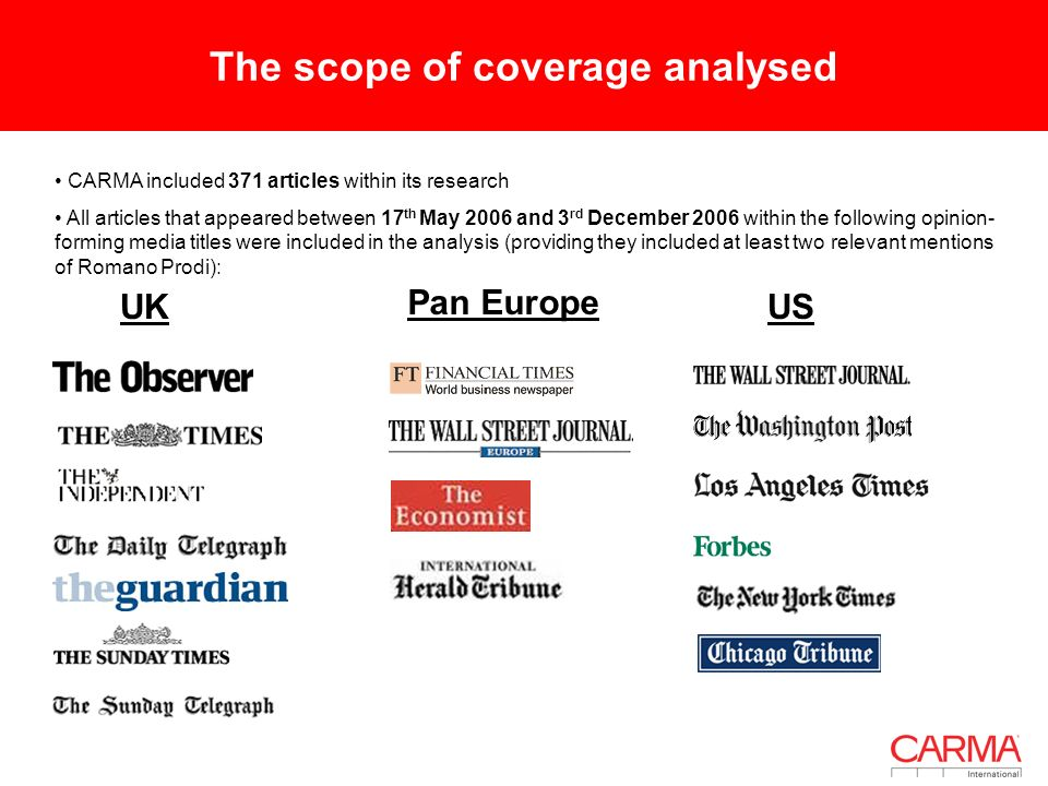 The scope of coverage analysed CARMA included 371 articles within its research All articles that appeared between 17 th May 2006 and 3 rd December 2006 within the following opinion- forming media titles were included in the analysis (providing they included at least two relevant mentions of Romano Prodi): UKUS Pan Europe