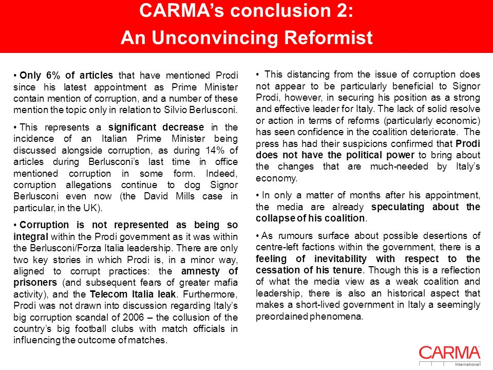 CARMAs conclusion 2: An Unconvincing Reformist Only 6% of articles that have mentioned Prodi since his latest appointment as Prime Minister contain mention of corruption, and a number of these mention the topic only in relation to Silvio Berlusconi.