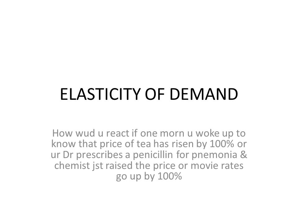 ELASTICITY OF DEMAND How wud u react if one morn u woke up to know that price of tea has risen by 100% or ur Dr prescribes a penicillin for pnemonia & chemist jst raised the price or movie rates go up by 100%