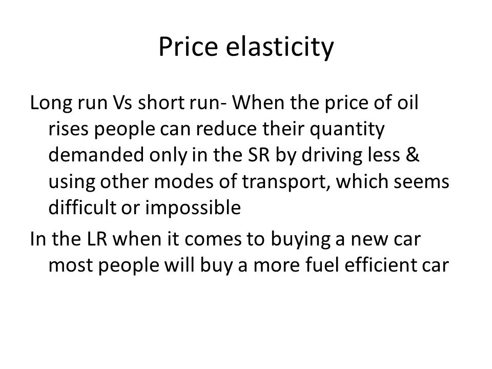 Price elasticity Long run Vs short run- When the price of oil rises people can reduce their quantity demanded only in the SR by driving less & using other modes of transport, which seems difficult or impossible In the LR when it comes to buying a new car most people will buy a more fuel efficient car