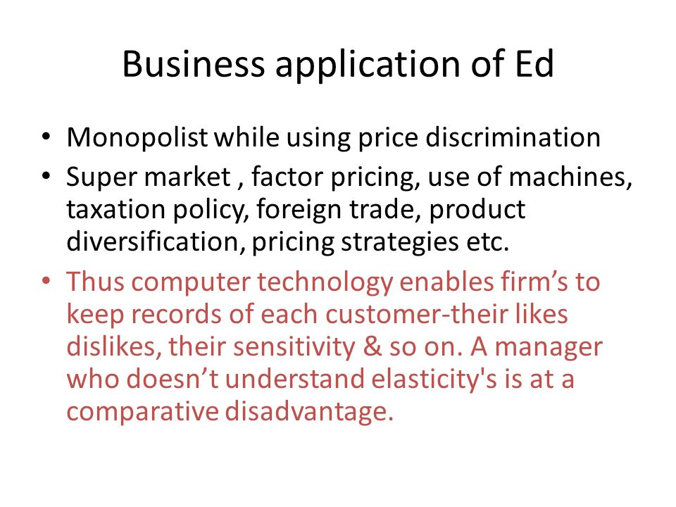 Business application of Ed Monopolist while using price discrimination Super market, factor pricing, use of machines, taxation policy, foreign trade, product diversification, pricing strategies etc.