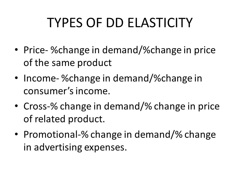 TYPES OF DD ELASTICITY Price- %change in demand/%change in price of the same product Income- %change in demand/%change in consumers income.