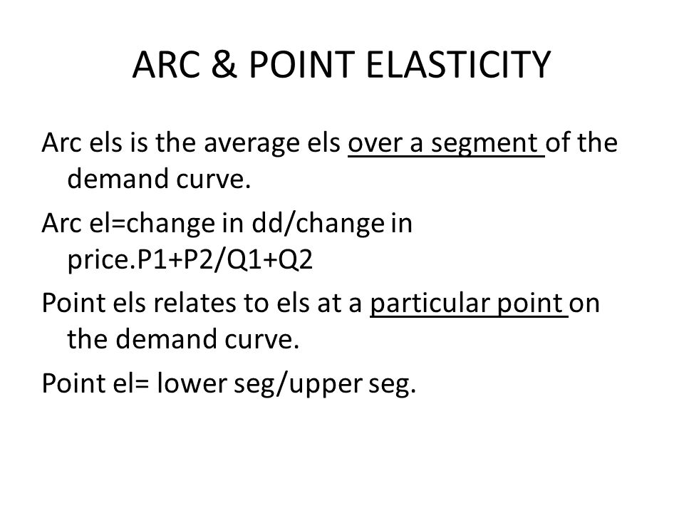 ARC & POINT ELASTICITY Arc els is the average els over a segment of the demand curve.