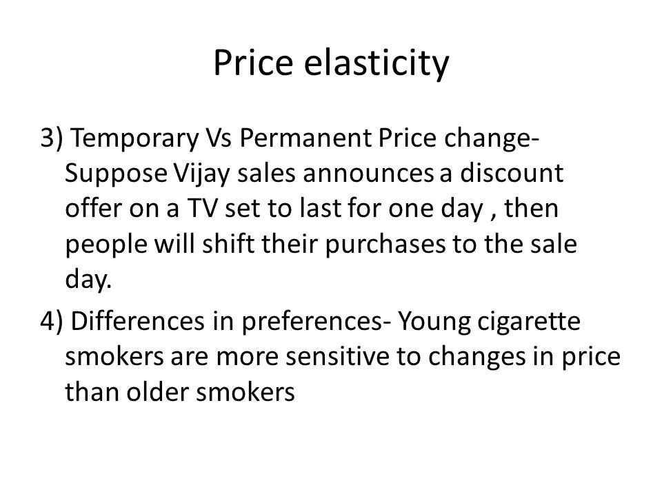 Price elasticity 3) Temporary Vs Permanent Price change- Suppose Vijay sales announces a discount offer on a TV set to last for one day, then people will shift their purchases to the sale day.