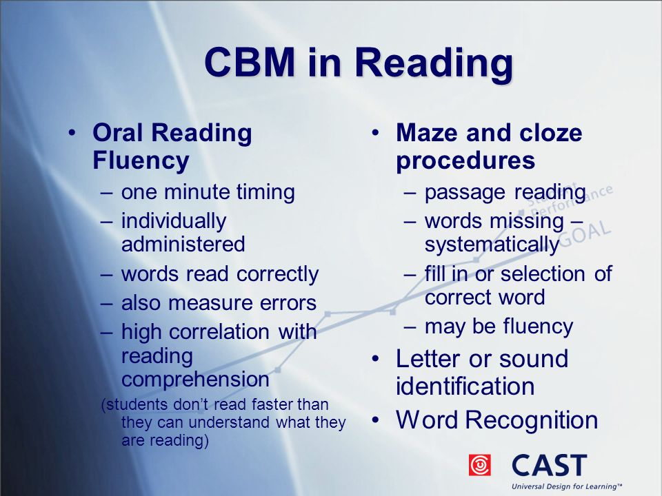 CBM in Reading Oral Reading Fluency –one minute timing –individually administered –words read correctly –also measure errors –high correlation with reading comprehension (students dont read faster than they can understand what they are reading) Maze and cloze procedures –passage reading –words missing – systematically –fill in or selection of correct word –may be fluency Letter or sound identification Word Recognition