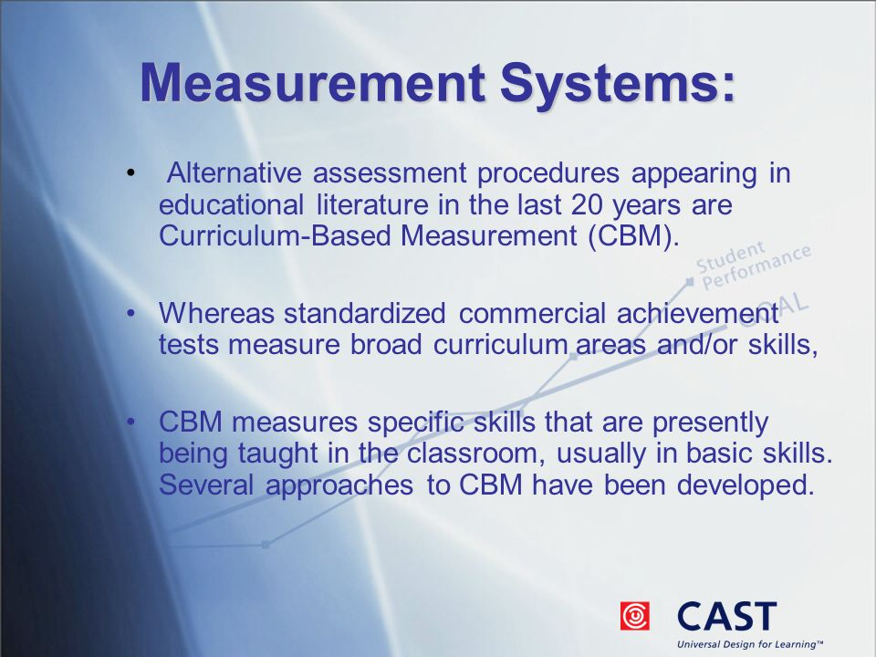 Measurement Systems: Alternative assessment procedures appearing in educational literature in the last 20 years are Curriculum-Based Measurement (CBM).
