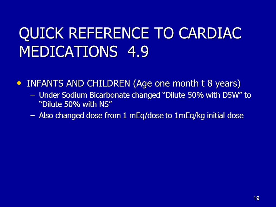 QUICK REFERENCE TO CARDIAC MEDICATIONS 4.9 INFANTS AND CHILDREN (Age one month t 8 years) INFANTS AND CHILDREN (Age one month t 8 years) –Under Sodium Bicarbonate changed Dilute 50% with D5W to Dilute 50% with NS –Also changed dose from 1 mEq/dose to 1mEq/kg initial dose 19