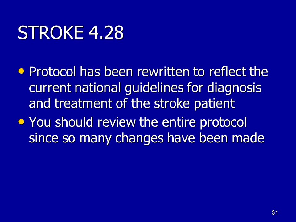 STROKE 4.28 Protocol has been rewritten to reflect the current national guidelines for diagnosis and treatment of the stroke patient Protocol has been rewritten to reflect the current national guidelines for diagnosis and treatment of the stroke patient You should review the entire protocol since so many changes have been made You should review the entire protocol since so many changes have been made 31
