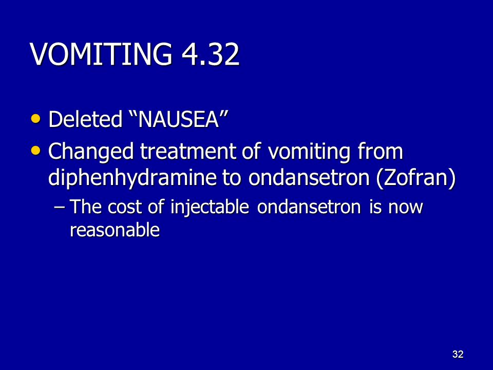 VOMITING 4.32 Deleted NAUSEA Deleted NAUSEA Changed treatment of vomiting from diphenhydramine to ondansetron (Zofran) Changed treatment of vomiting from diphenhydramine to ondansetron (Zofran) –The cost of injectable ondansetron is now reasonable 32