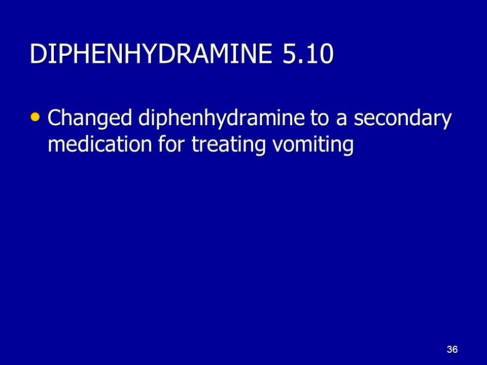DIPHENHYDRAMINE 5.10 Changed diphenhydramine to a secondary medication for treating vomiting Changed diphenhydramine to a secondary medication for treating vomiting 36