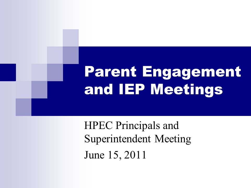 Parent Engagement and IEP Meetings HPEC Principals and Superintendent Meeting June 15, 2011