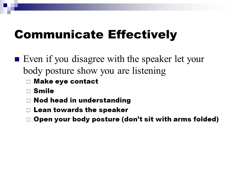 Communicate Effectively Even if you disagree with the speaker let your body posture show you are listening Make eye contact Smile Nod head in understanding Lean towards the speaker Open your body posture (dont sit with arms folded)
