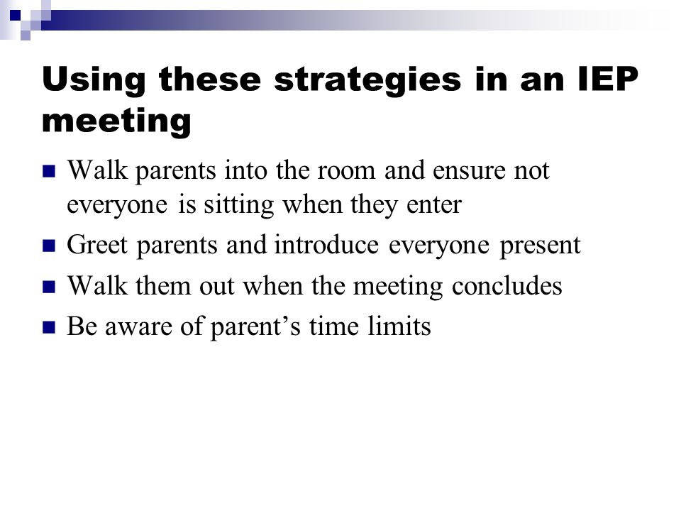 Using these strategies in an IEP meeting Walk parents into the room and ensure not everyone is sitting when they enter Greet parents and introduce everyone present Walk them out when the meeting concludes Be aware of parents time limits