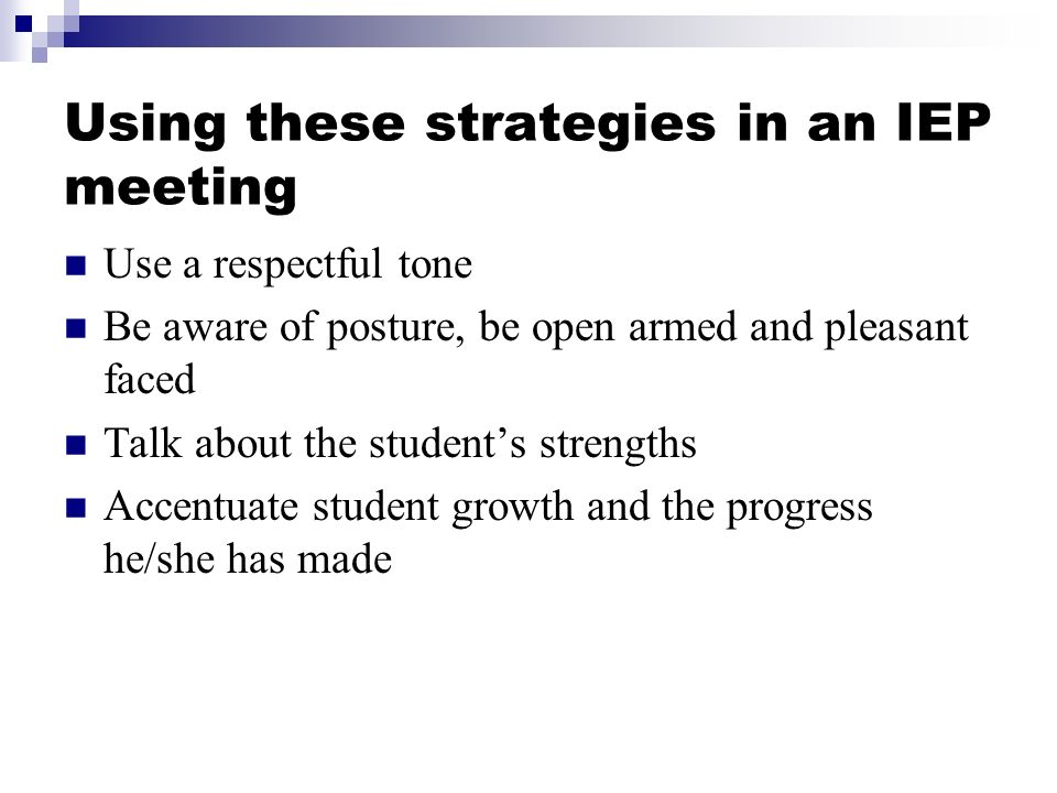 Using these strategies in an IEP meeting Use a respectful tone Be aware of posture, be open armed and pleasant faced Talk about the students strengths Accentuate student growth and the progress he/she has made