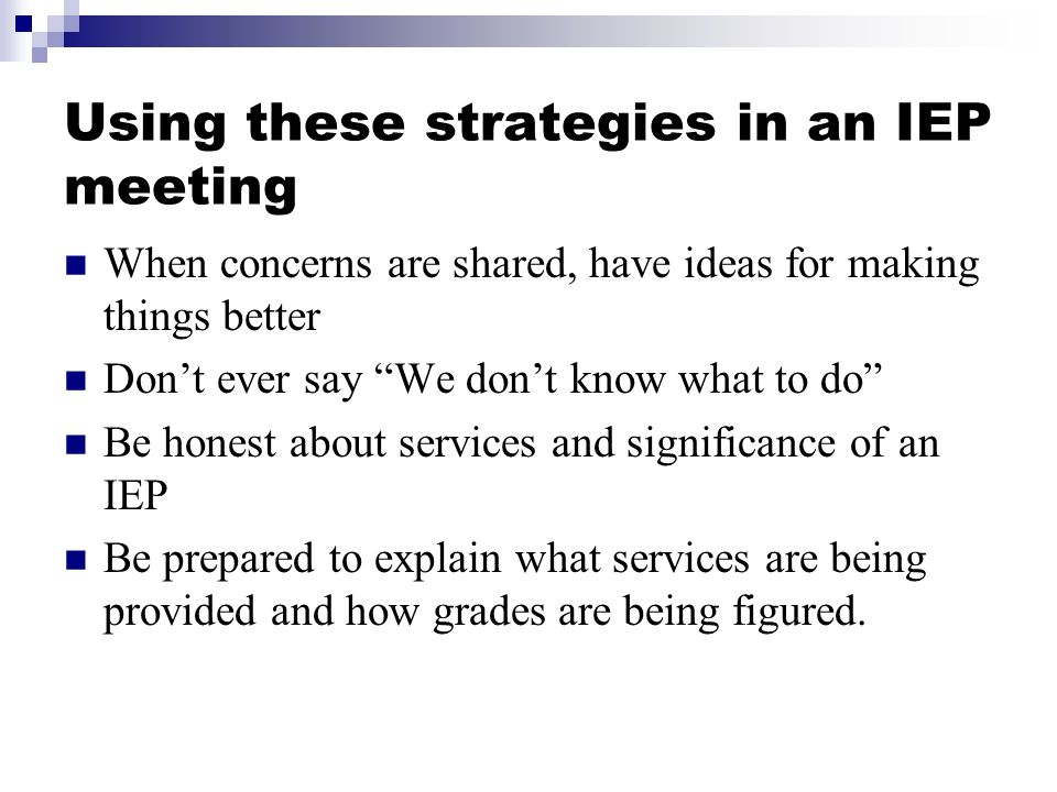 Using these strategies in an IEP meeting When concerns are shared, have ideas for making things better Dont ever say We dont know what to do Be honest about services and significance of an IEP Be prepared to explain what services are being provided and how grades are being figured.