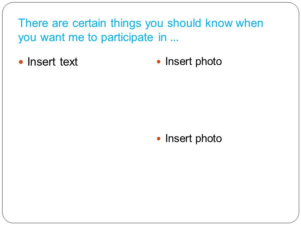 There are certain things you should know when you want me to participate in … Insert text Insert photo