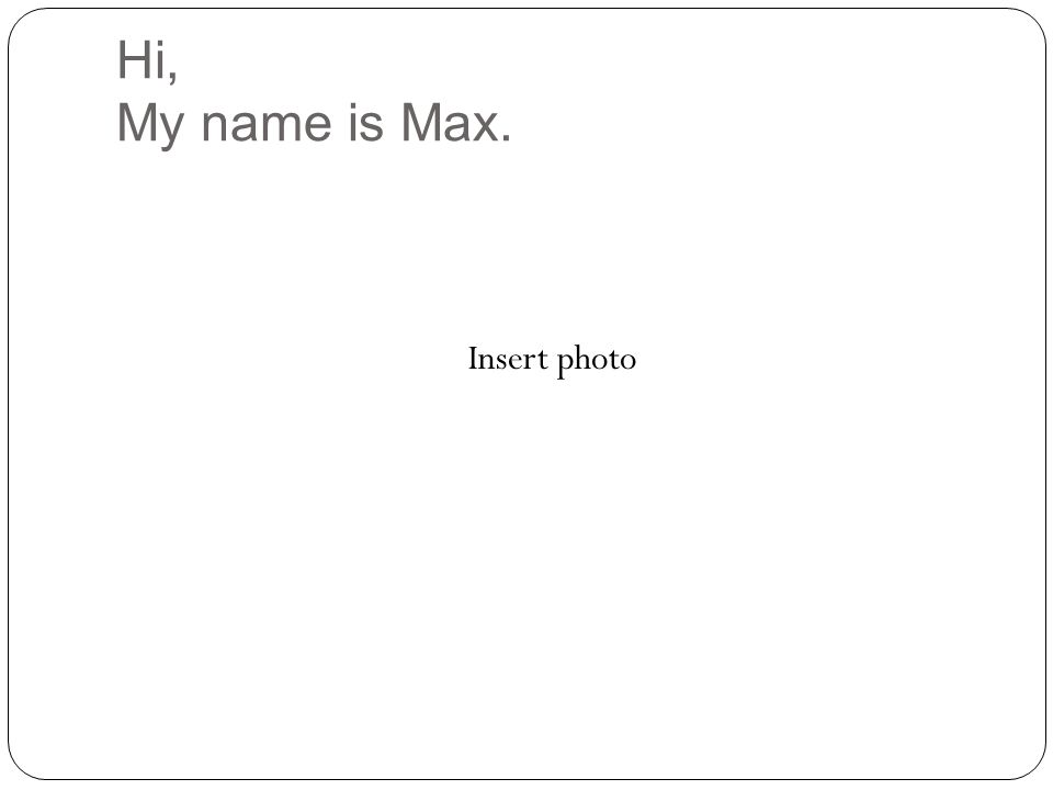 Hi, My name is Max. Insert photo