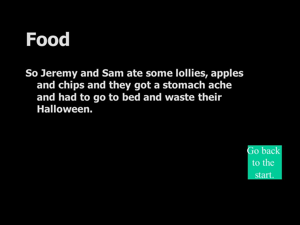 Food So Jeremy and Sam ate some lollies, apples and chips and they got a stomach ache and had to go to bed and waste their Halloween.