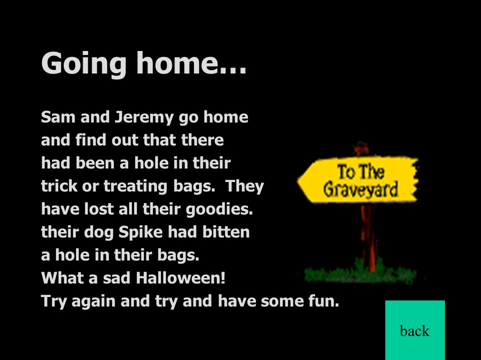 Going home… Sam and Jeremy go home and find out that there had been a hole in their trick or treating bags.